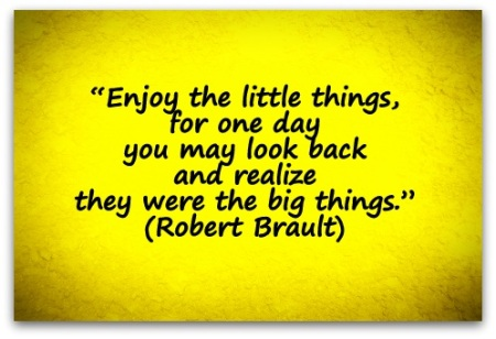Enjoy-the-little-things-for-one-day-you-may-look-back-and-realize-they-were-the-big-things.-Robert-Brault